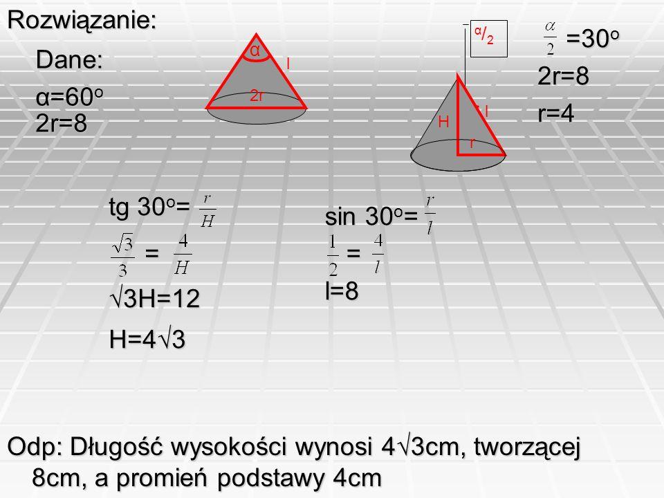 Rozwiązanie: Dane: α=60o 2r=8 α 2r l H l α / 2 =30o 2r=8 r=4 tg 30o= = 3H=12 H=43 sin 30o= = l=8 Odp: Długość wysokości wynosi 43cm, tworzącej 8cm, a