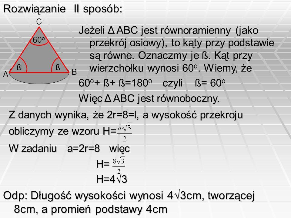 Rozwiązanie II sposób: 60 o Odp: Długość wysokości wynosi 43cm, tworzącej 8cm, a promień podstawy 4cm ßß Jeżeli Δ ABC jest równoramienny (jako przekró