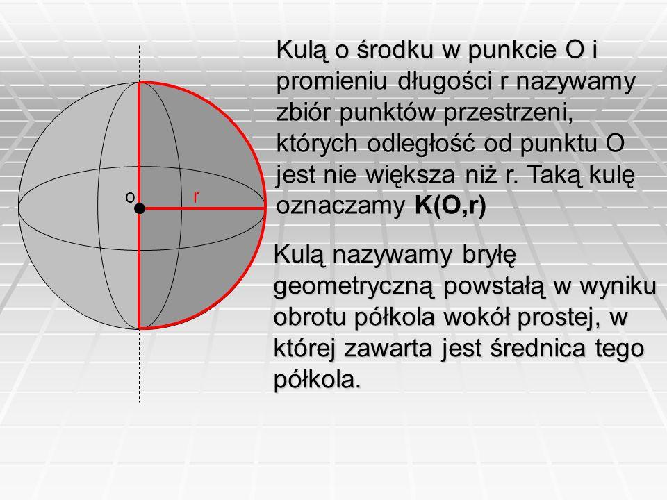 or Kulą o środku w punkcie O i promieniu długości r nazywamy zbiór punktów przestrzeni, których odległość od punktu O jest nie większa niż r. Taką kul