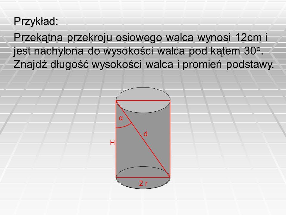Przykład: Przekątna przekroju osiowego walca wynosi 12cm i jest nachylona do wysokości walca pod kątem 30 o. Znajdź długość wysokości walca i promień