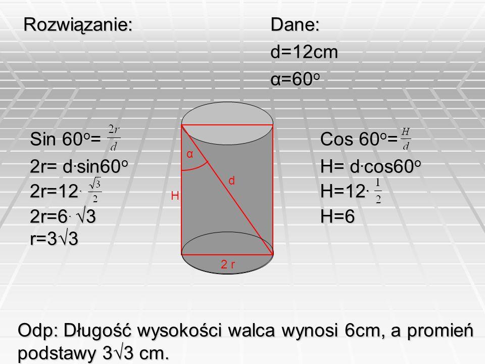 2 r d α H Rozwiązanie:Dane:d=12cm α=60 o Sin 60 o = 2r= d. sin60 o 2r=12. 2r=6. 3 r=33 Cos 60o= H= d.cos60o H=12. H=6 Odp: Długość wysokości walca wyn