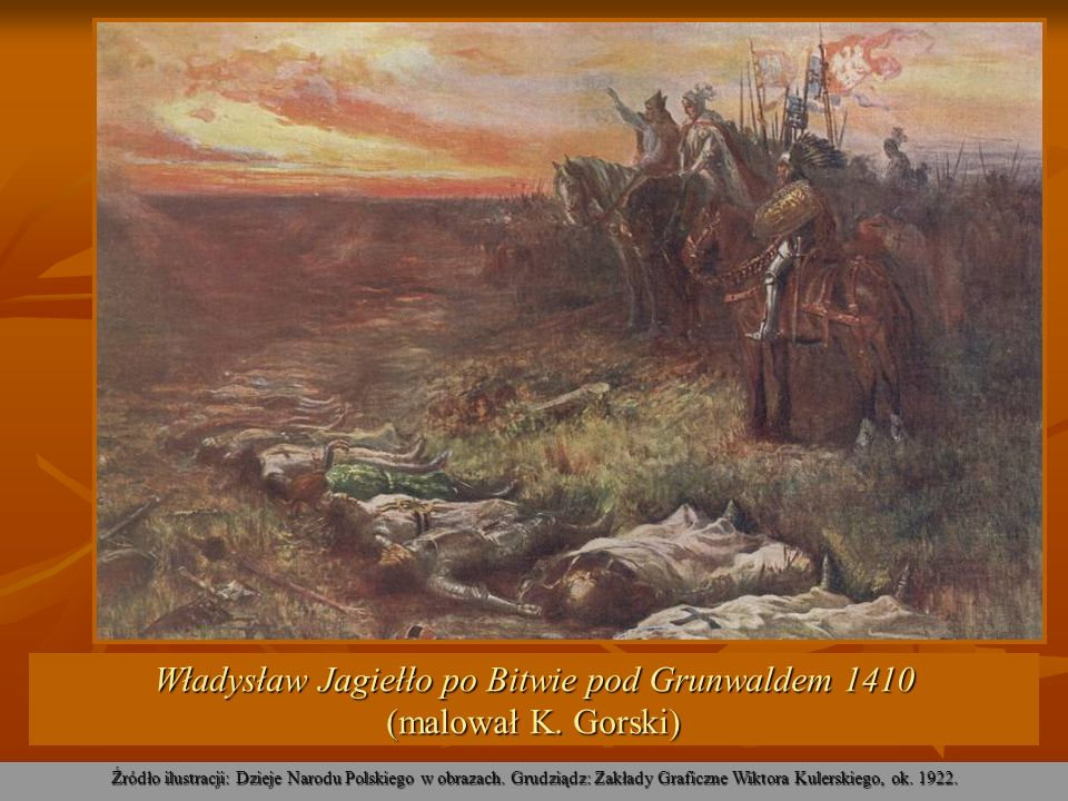 Władysław Jagiełło po Bitwie pod Grunwaldem 1410 (malował K. Gorski) Źródło ilustracji: Dzieje Narodu Polskiego w obrazach. Grudziądz: Zakłady Graficz
