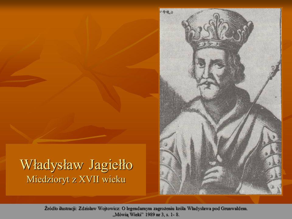 Władysław Jagiełło Miedzioryt z XVII wieku Źródło ilustracji: Zdzisław Wojtowicz: O legendarnym zagrożeniu króla Władysława pod Grunwaldem. Mówią Wiek