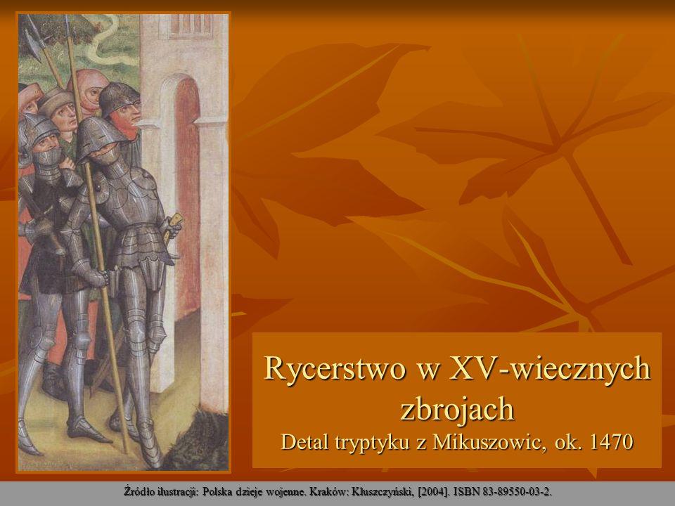 Rycerstwo w XV-wiecznych zbrojach Detal tryptyku z Mikuszowic, ok. 1470 Źródło ilustracji: Polska dzieje wojenne. Kraków: Kluszczyński, [2004]. ISBN 8
