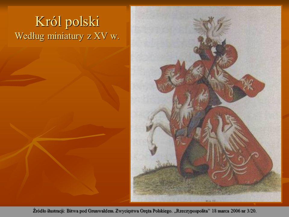 Król polski Według miniatury z XV w. Źródło ilustracji: Bitwa pod Grunwaldem. Zwycięstwa Oręża Polskiego. Rzeczypospolita 18 marca 2006 nr 3/20.