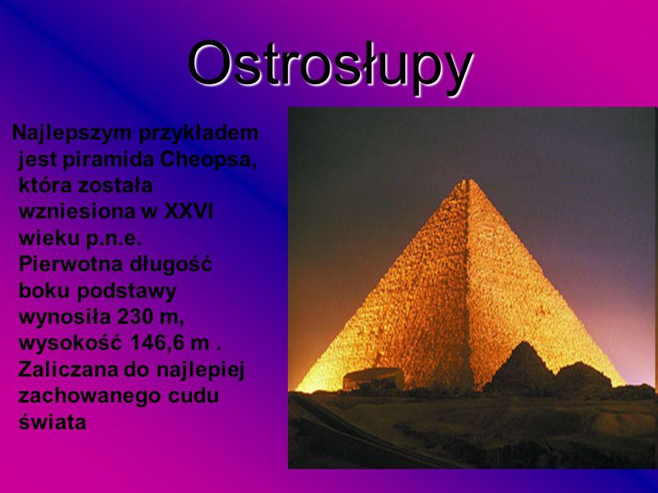 Ostrosłupy Najlepszym przykładem jest piramida Cheopsa, która została wzniesiona w XXVI wieku p.n.e. Pierwotna długość boku podstawy wynosiła 230 m, w