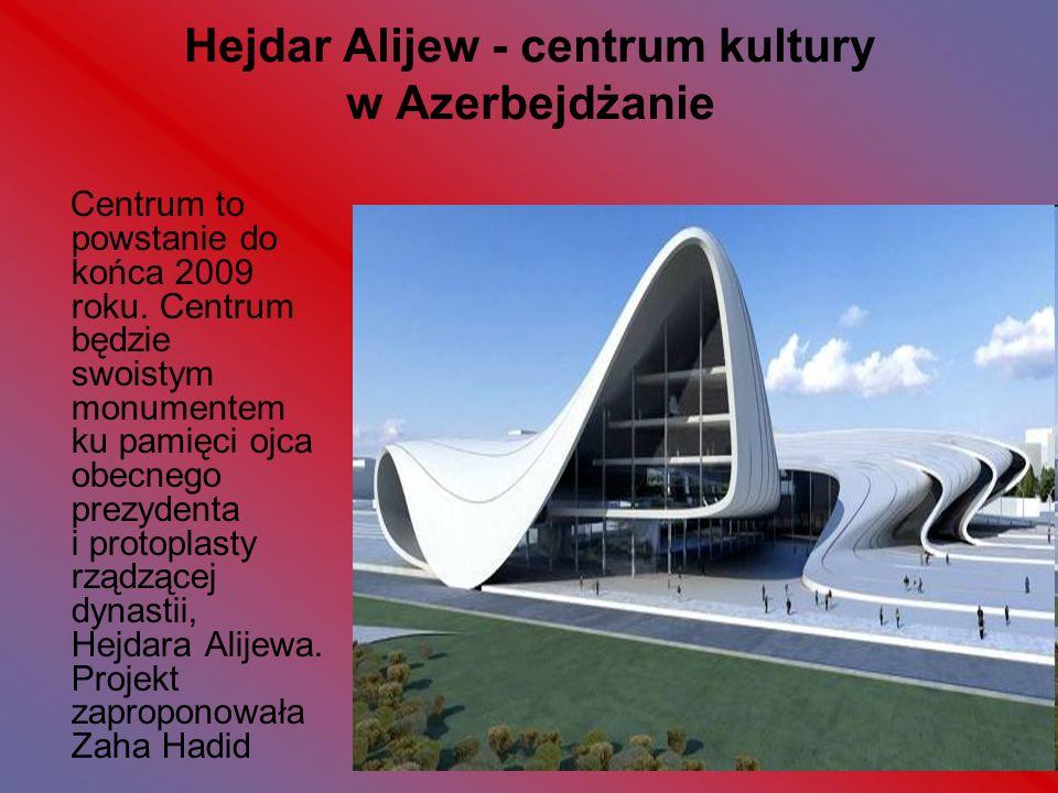 Hejdar Alijew - centrum kultury w Azerbejdżanie Centrum to powstanie do końca 2009 roku. Centrum będzie swoistym monumentem ku pamięci ojca obecnego p