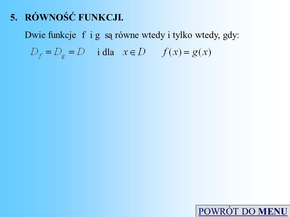 5.RÓWNOŚĆ FUNKCJI. Dwie funkcje f i g są równe wtedy i tylko wtedy, gdy: i dla POWRÓT DO MENU