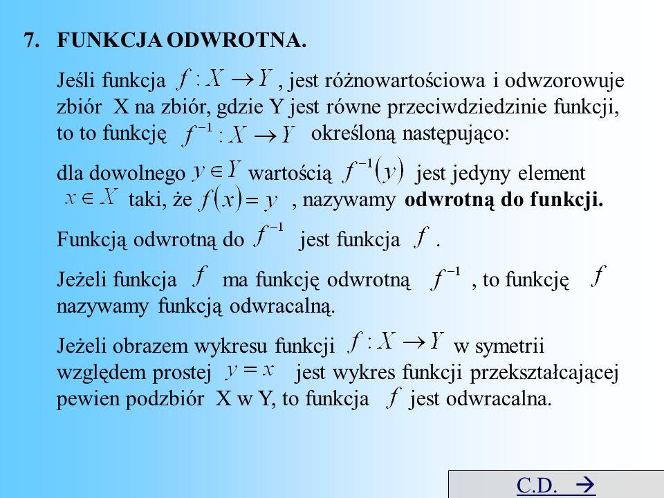7.FUNKCJA ODWROTNA. Jeśli funkcja, jest różnowartościowa i odwzorowuje zbiór X na zbiór, gdzie Y jest równe przeciwdziedzinie funkcji, to to funkcję o
