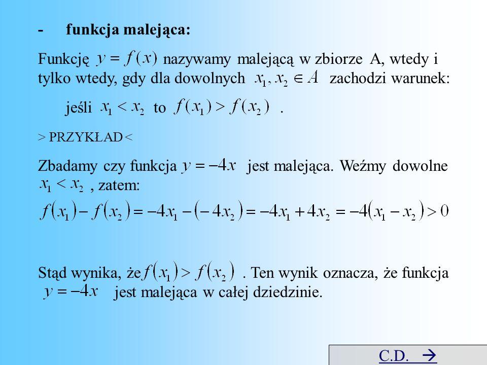 -funkcja malejąca: Funkcję nazywamy malejącą w zbiorze A, wtedy i tylko wtedy, gdy dla dowolnych zachodzi warunek: jeśli to. > PRZYKŁAD < Zbadamy czy