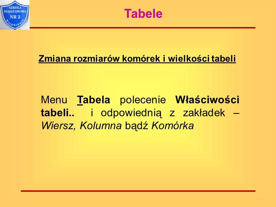 Tabele Zmiana rozmiarów komórek i wielkości tabeli. Menu Tabela polecenie Właściwości tabeli.. i odpowiednią z zakładek – Wiersz, Kolumna bądź Komórka