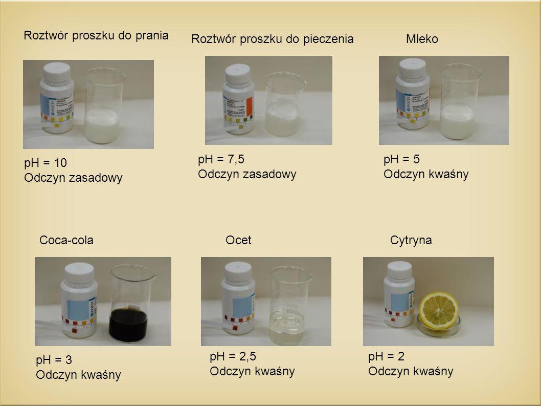 Roztwór proszku do prania pH = 10 Odczyn zasadowy Roztwór proszku do pieczenia pH = 7,5 Odczyn zasadowy Mleko pH = 5 Odczyn kwaśny Coca-cola pH = 3 Od