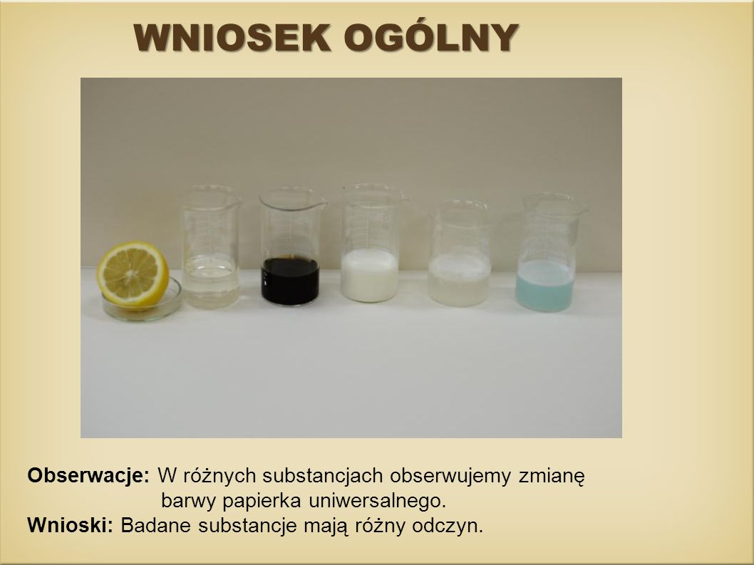 WNIOSEK OGÓLNY Obserwacje: W różnych substancjach obserwujemy zmianę barwy papierka uniwersalnego. Wnioski: Badane substancje mają różny odczyn.