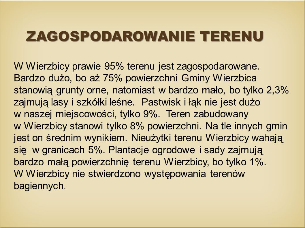ZAGOSPODAROWANIE TERENU W Wierzbicy prawie 95% terenu jest zagospodarowane. Bardzo dużo, bo aż 75% powierzchni Gminy Wierzbica stanowią grunty orne, n