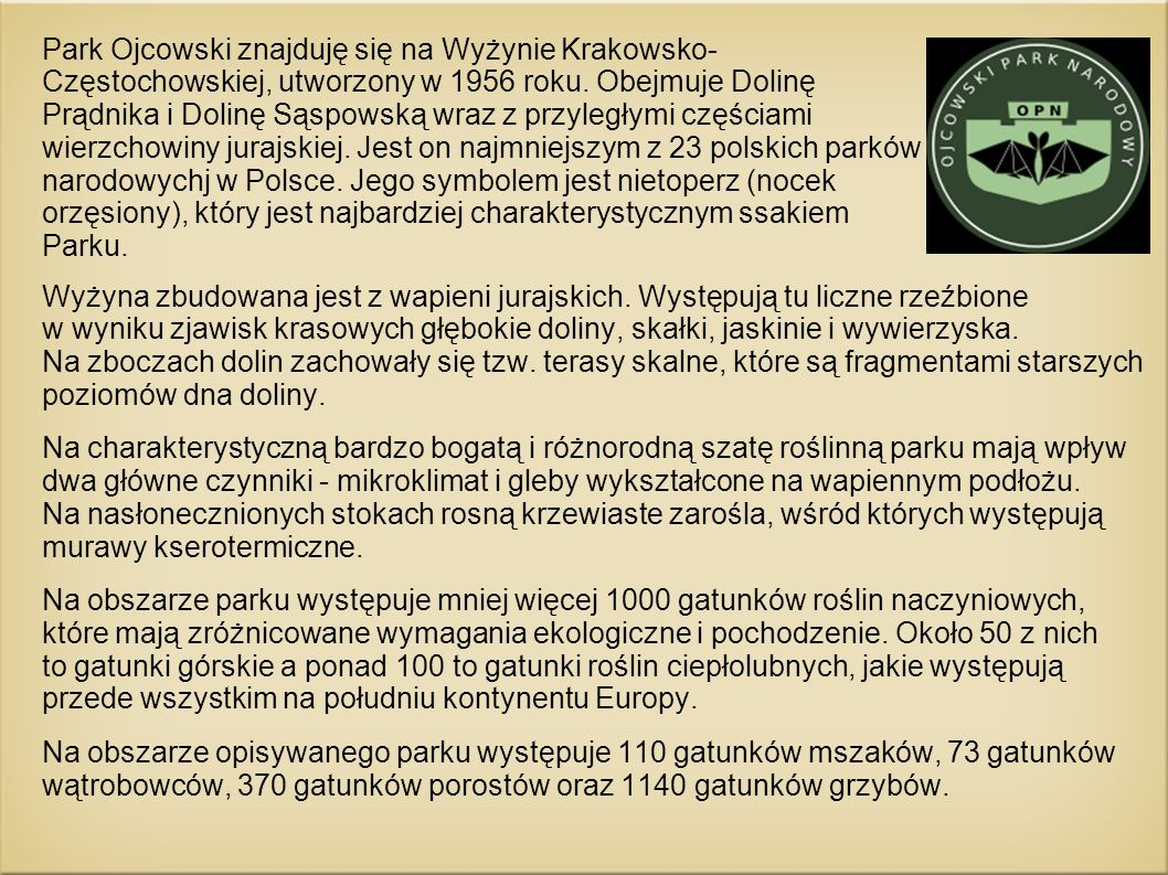 Park Ojcowski znajduję się na Wyżynie Krakowsko- Częstochowskiej, utworzony w 1956 roku. Obejmuje Dolinę Prądnika i Dolinę Sąspowską wraz z przyległym