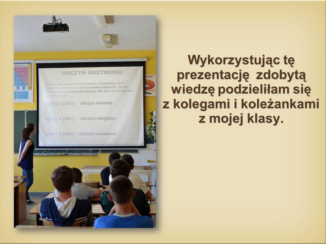 Wykorzystując tę prezentację zdobytą wiedzę podzieliłam się z kolegami i koleżankami z mojej klasy.