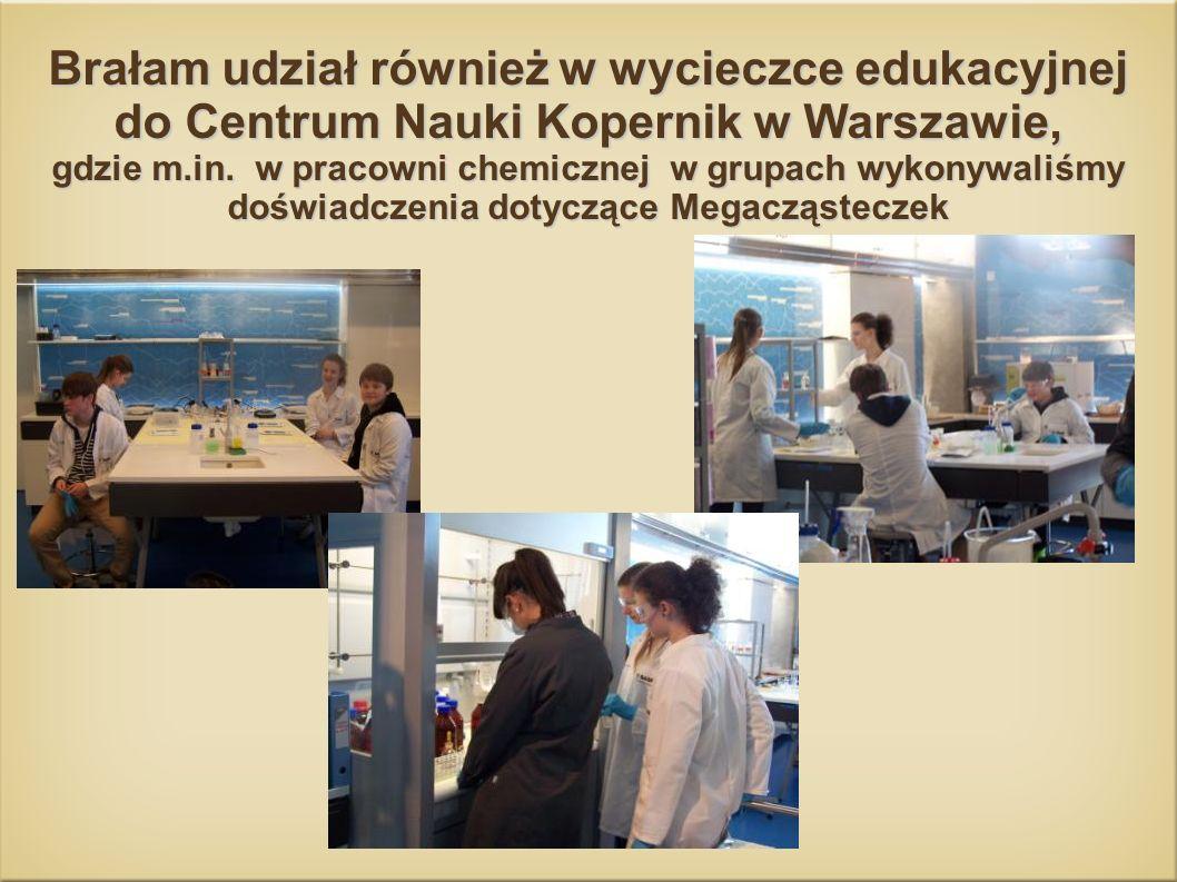 Brałam udział również w wycieczce edukacyjnej do Centrum Nauki Kopernik w Warszawie, gdzie m.in. w pracowni chemicznej w grupach wykonywaliśmy doświad