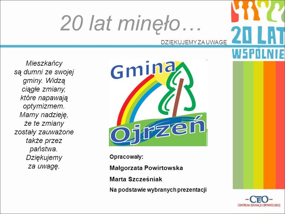 20 lat minęło… DZIĘKUJEMY ZA UWAGĘ Mieszkańcy są dumni ze swojej gminy. Widzą ciągłe zmiany, które napawają optymizmem. Mamy nadzieję, że te zmiany zo