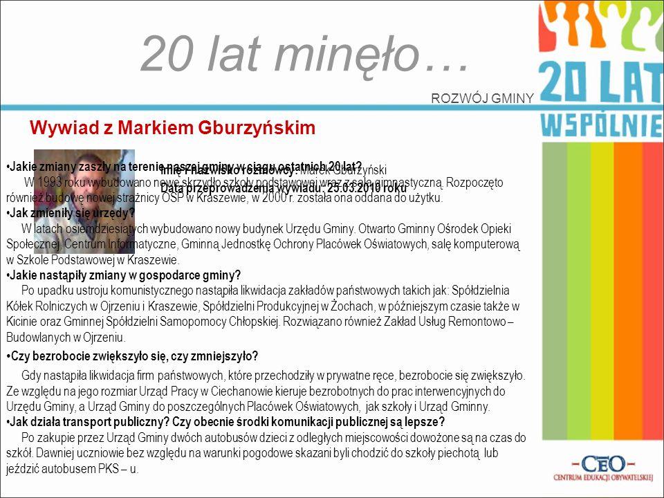 Wywiad z Markiem Gburzyńskim 20 lat minęło… ROZWÓJ GMINY Imię i nazwisko rozmówcy: Marek Gburzyński Data przeprowadzenia wywiadu: 25.03.2010 roku Jaki