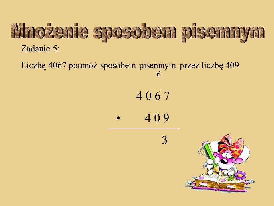 Zadanie 5: Liczbę 4067 pomnóż sposobem pisemnym przez liczbę 409 4 0 6 7 4 0 9