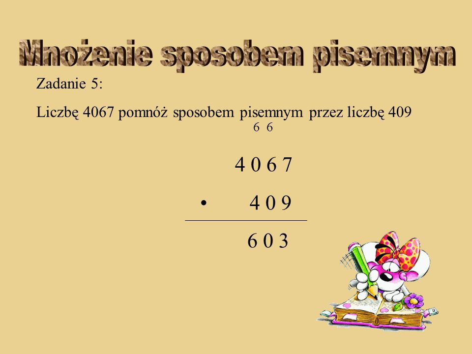 Zadanie 5: Liczbę 4067 pomnóż sposobem pisemnym przez liczbę 409 6 6 4 0 6 7 4 0 9 0 3