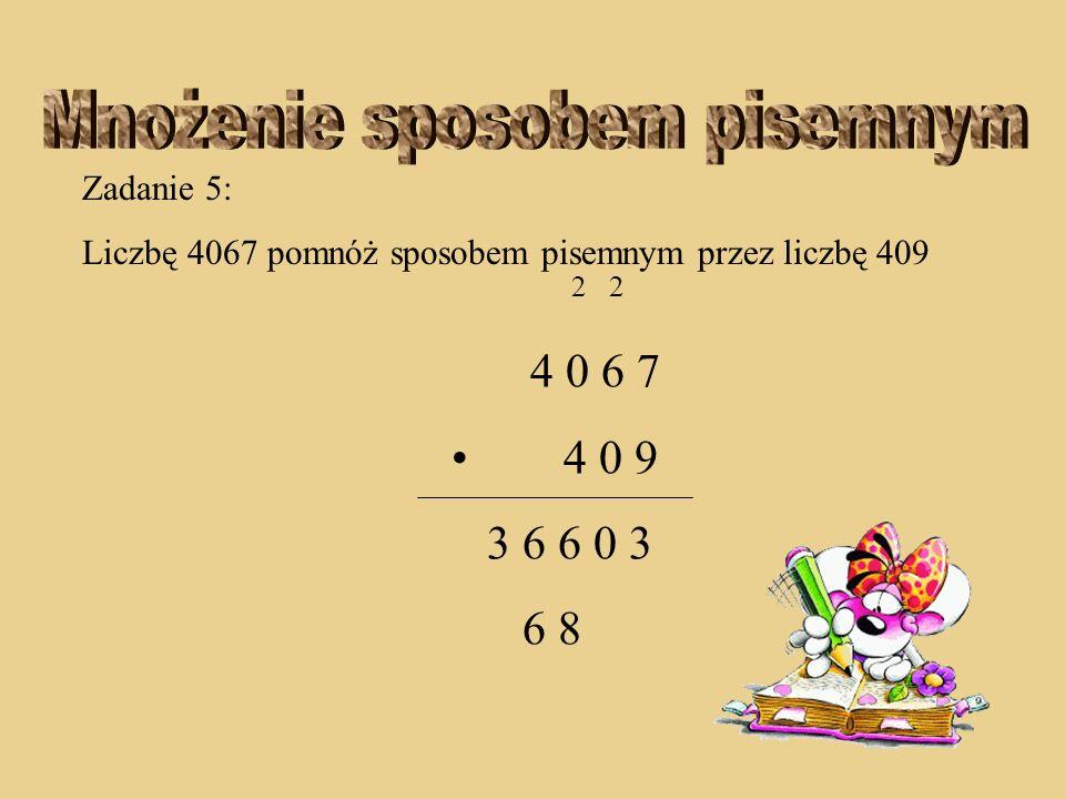 Zadanie 5: Liczbę 4067 pomnóż sposobem pisemnym przez liczbę 409 2 4 0 6 7 4 0 9 3 6 6 0 3 8