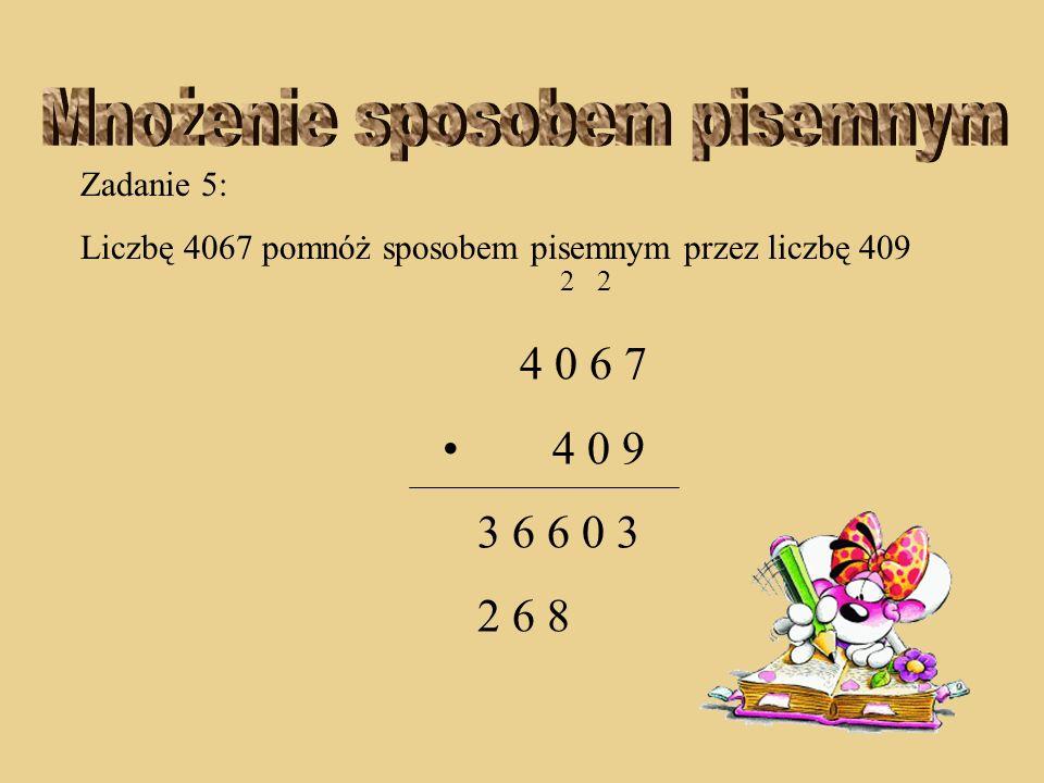 Zadanie 5: Liczbę 4067 pomnóż sposobem pisemnym przez liczbę 409 2 2 4 0 6 7 4 0 9 3 6 6 0 3 6 8