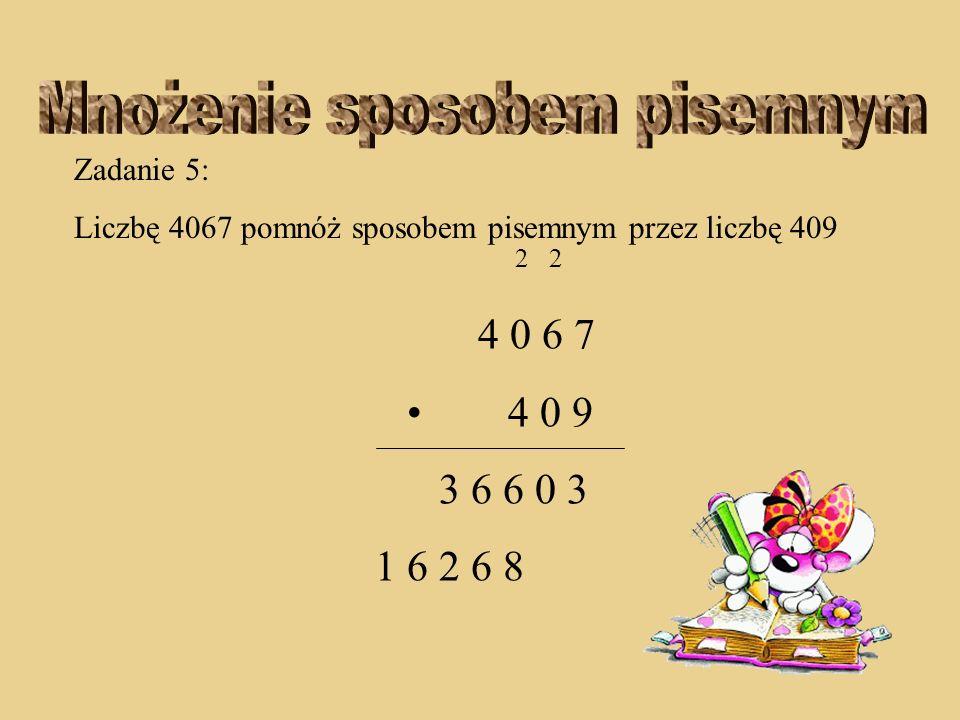 Zadanie 5: Liczbę 4067 pomnóż sposobem pisemnym przez liczbę 409 2 2 4 0 6 7 4 0 9 3 6 6 0 3 2 6 8