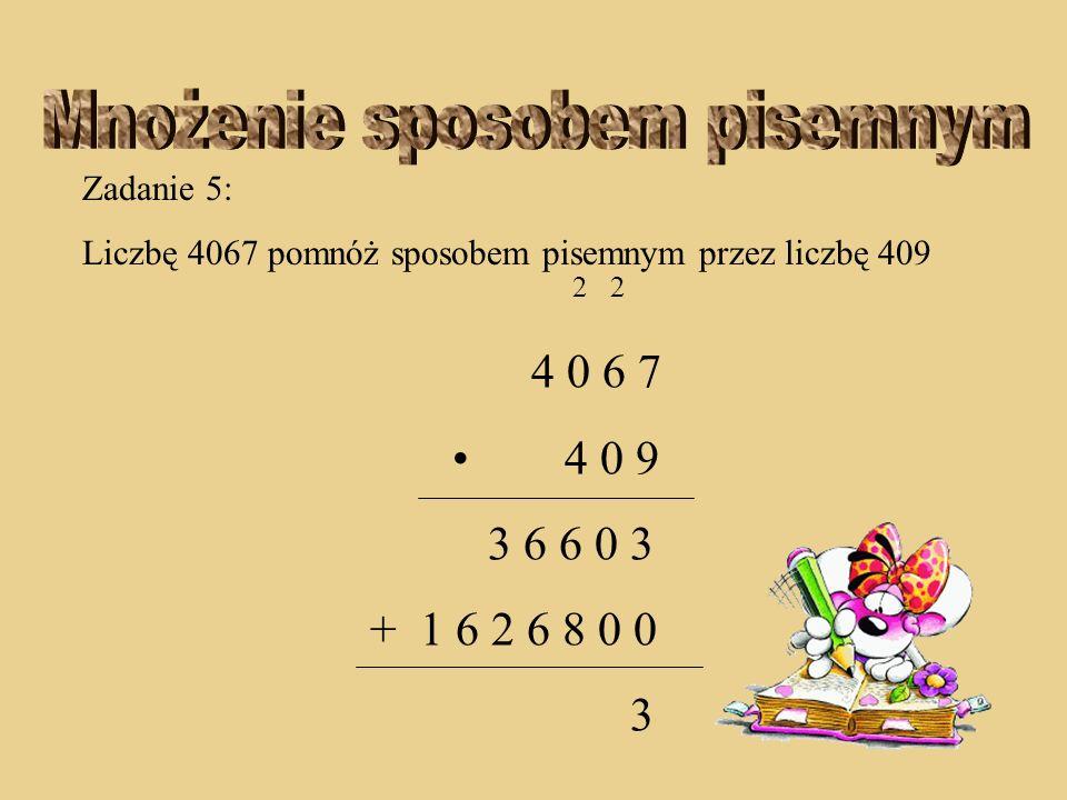 Zadanie 5: Liczbę 4067 pomnóż sposobem pisemnym przez liczbę 409 2 2 4 0 6 7 4 0 9 3 6 6 0 3 + 1 6 2 6 8 0 0