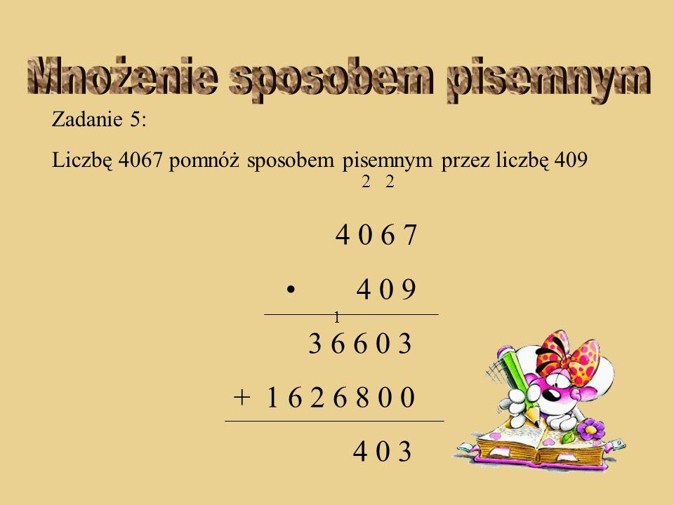 Zadanie 5: Liczbę 4067 pomnóż sposobem pisemnym przez liczbę 409 2 2 4 0 6 7 4 0 9 3 6 6 0 3 + 1 6 2 6 8 0 0 0 3