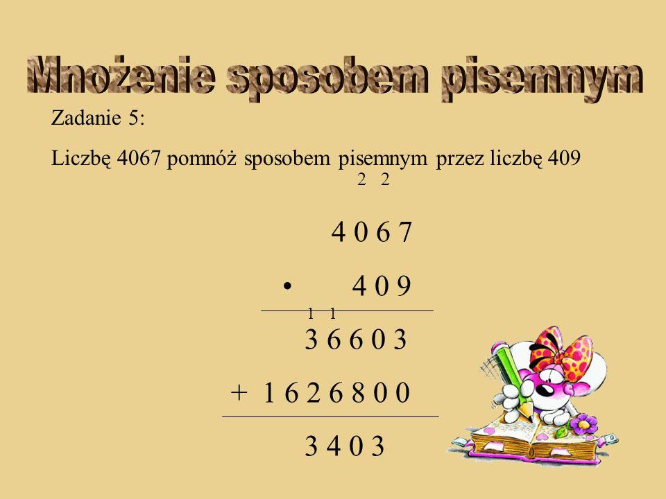 Zadanie 5: Liczbę 4067 pomnóż sposobem pisemnym przez liczbę 409 2 2 4 0 6 7 4 0 9 3 6 6 0 3 + 1 6 2 6 8 0 0 4 0 3 1