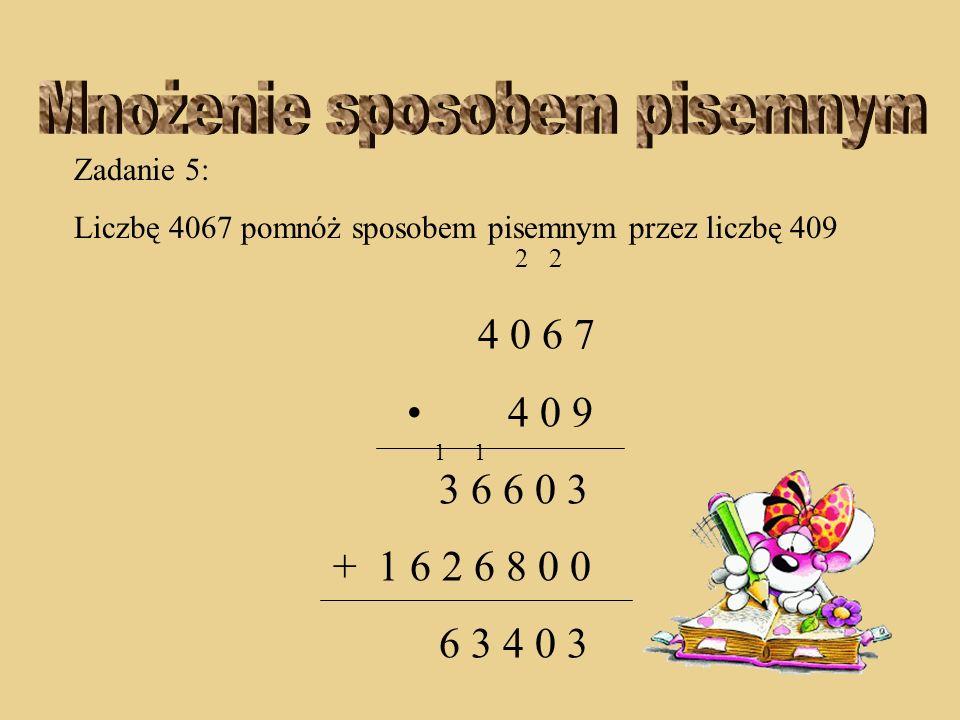 Zadanie 5: Liczbę 4067 pomnóż sposobem pisemnym przez liczbę 409 2 2 4 0 6 7 4 0 9 3 6 6 0 3 + 1 6 2 6 8 0 0 3 4 0 3 11