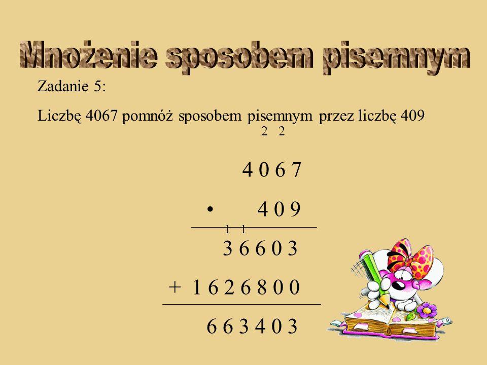Zadanie 5: Liczbę 4067 pomnóż sposobem pisemnym przez liczbę 409 2 2 4 0 6 7 4 0 9 3 6 6 0 3 + 1 6 2 6 8 0 0 6 3 4 0 3 11