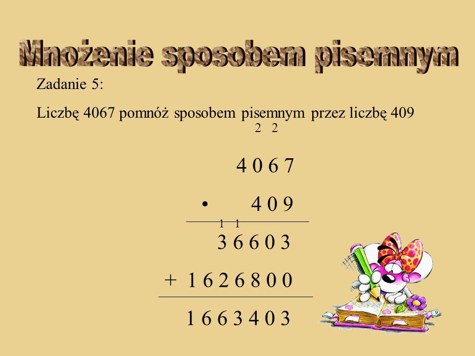 Zadanie 5: Liczbę 4067 pomnóż sposobem pisemnym przez liczbę 409 2 2 4 0 6 7 4 0 9 3 6 6 0 3 + 1 6 2 6 8 0 0 6 6 3 4 0 3 11