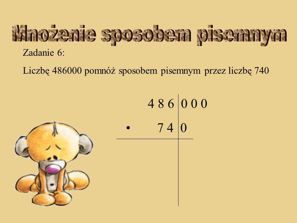Zadanie 5: Liczbę 4067 pomnóż sposobem pisemnym przez liczbę 409 2 2 4 0 6 7 4 0 9 3 6 6 0 3 + 1 6 2 6 8 0 0 1 6 6 3 4 0 3 11