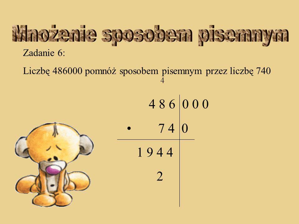 Zadanie 6: Liczbę 486000 pomnóż sposobem pisemnym przez liczbę 740 3 2 4 8 6 0 0 0 7 4 0 1 9 4 4