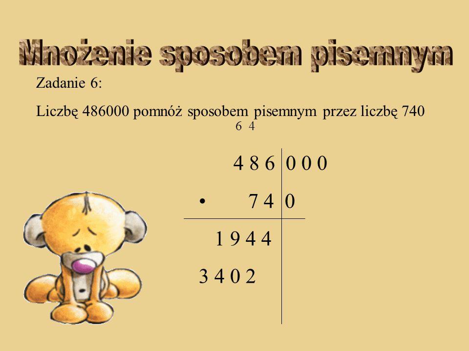 Zadanie 6: Liczbę 486000 pomnóż sposobem pisemnym przez liczbę 740 6 4 4 8 6 0 0 0 7 4 0 1 9 4 4 0 2