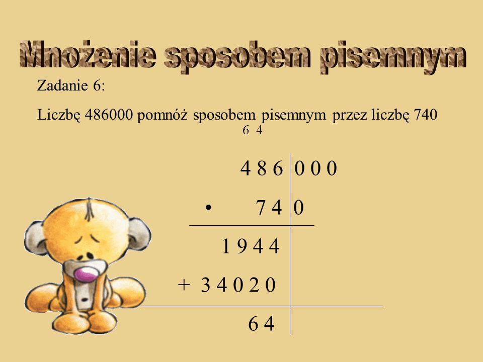 Zadanie 6: Liczbę 486000 pomnóż sposobem pisemnym przez liczbę 740 6 4 4 8 6 0 0 0 7 4 0 1 9 4 4 + 3 4 0 2 0 4