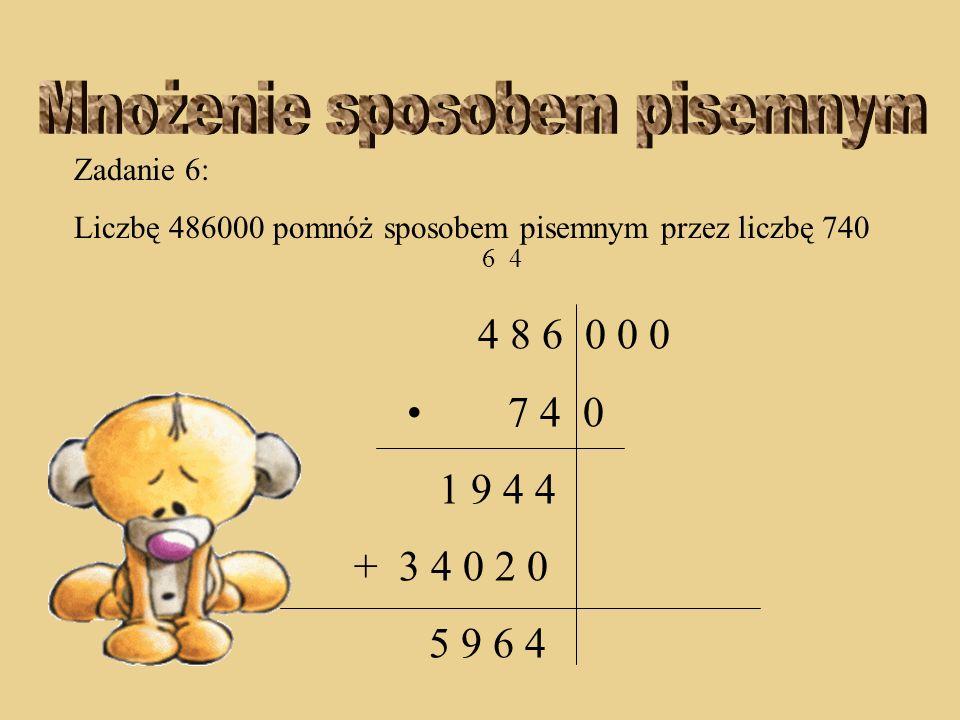 Zadanie 6: Liczbę 486000 pomnóż sposobem pisemnym przez liczbę 740 6 4 4 8 6 0 0 0 7 4 0 1 9 4 4 + 3 4 0 2 0 9 6 4
