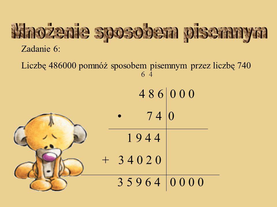 Zadanie 6: Liczbę 486000 pomnóż sposobem pisemnym przez liczbę 740 6 4 4 8 6 0 0 0 7 4 0 1 9 4 4 + 3 4 0 2 0 3 5 9 6 4