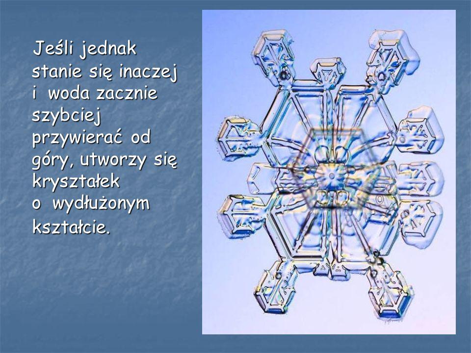 Jeśli jednak stanie się inaczej i woda zacznie szybciej przywierać od góry, utworzy się kryształek o wydłużonym kształcie. Jeśli jednak stanie się ina