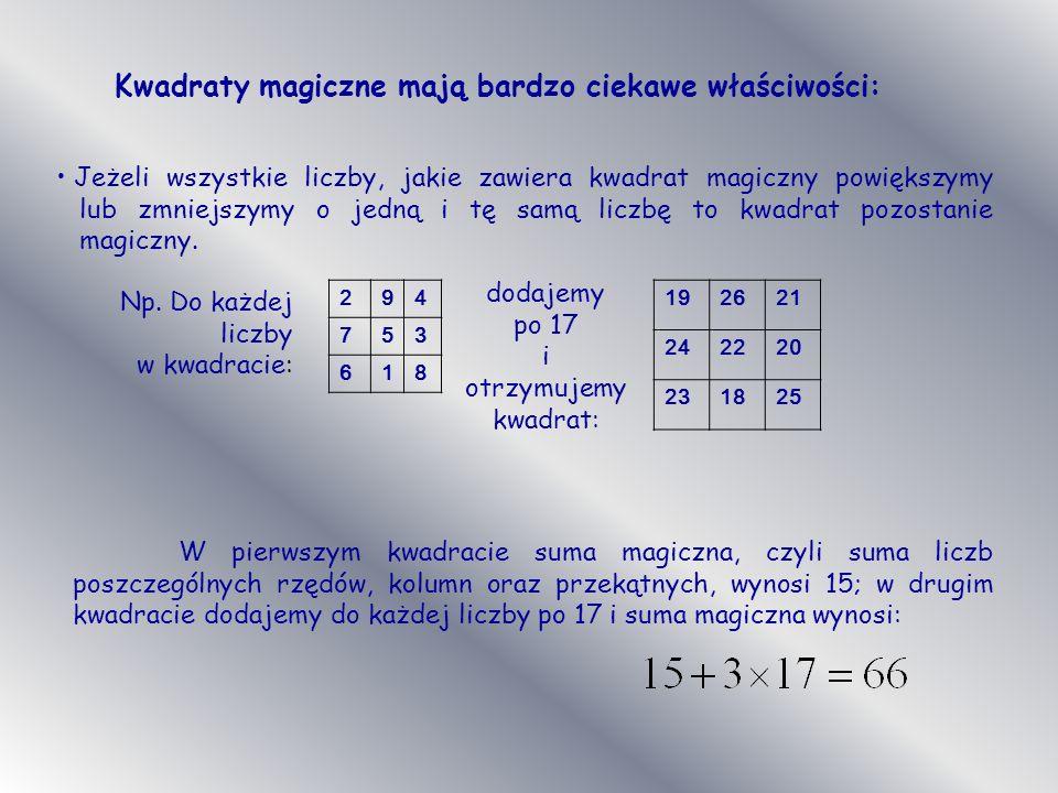 Kwadraty magiczne mają bardzo ciekawe właściwości: Jeżeli wszystkie liczby, jakie zawiera kwadrat magiczny powiększymy lub zmniejszymy o jedną i tę samą liczbę to kwadrat pozostanie magiczny.