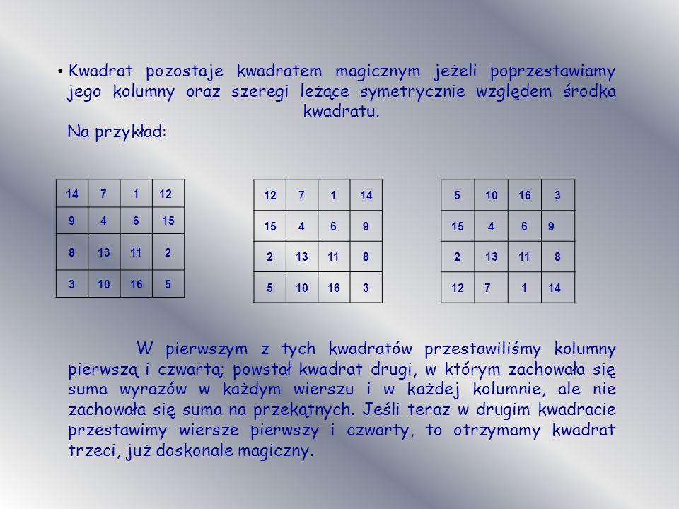 Kwadrat pozostaje kwadratem magicznym jeżeli poprzestawiamy jego kolumny oraz szeregi leżące symetrycznie względem środka kwadratu. Na przykład: 14711