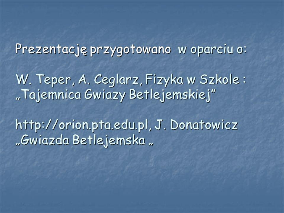 Prezentację przygotowano w oparciu o: W. Teper, A. Ceglarz, Fizyka w Szkole : Tajemnica Gwiazy Betlejemskiej http://orion.pta.edu.pl, J. Donatowicz Gw