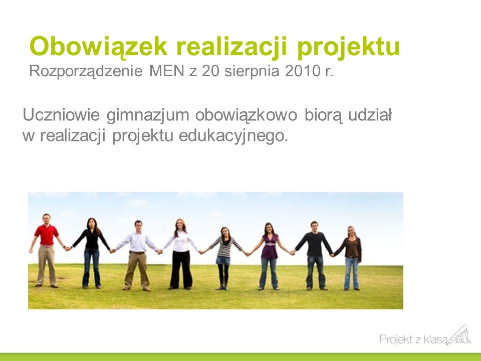 Obowiązek realizacji projektu Rozporządzenie MEN z 20 sierpnia 2010 r. Uczniowie gimnazjum obowiązkowo biorą udział w realizacji projektu edukacyjnego