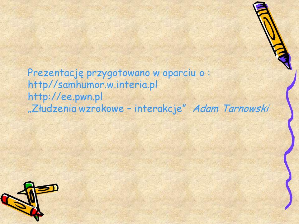 Prezentację przygotowano w oparciu o : http//samhumor.w.interia.pl http://ee.pwn.pl Złudzenia wzrokowe – interakcje Adam Tarnowski