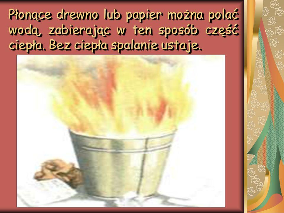 Płonące drewno lub papier można polać wodą, zabierając w ten sposób część ciepła. Bez ciepła spalanie ustaje.