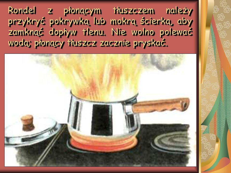 Rondel z płonącym tłuszczem należy przykryć pokrywką lub mokrą ścierką, aby zamknąć dopływ tlenu. Nie wolno polewać wodą; płonący tłuszcz zacznie prys