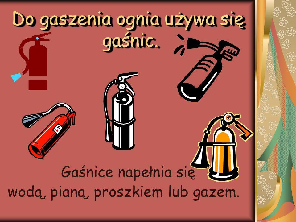 Gaśnice napełnia się wodą, pianą, proszkiem lub gazem. Do gaszenia ognia używa się gaśnic.