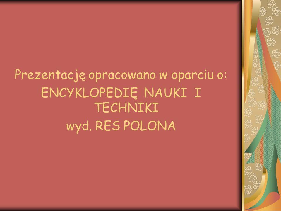 Prezentację opracowano w oparciu o: ENCYKLOPEDIĘ NAUKI I TECHNIKI wyd. RES POLONA
